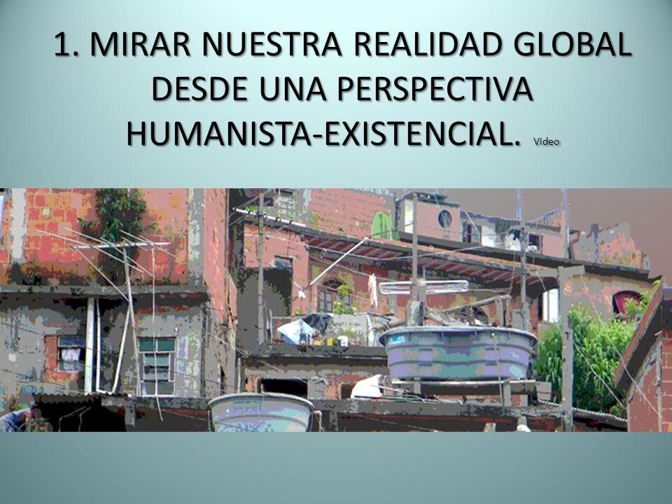 1. MIRAR NUESTRA REALIDAD GLOBAL DESDE UNA PERSPECTIVA HUMANISTA-EXISTENCIAL. Video