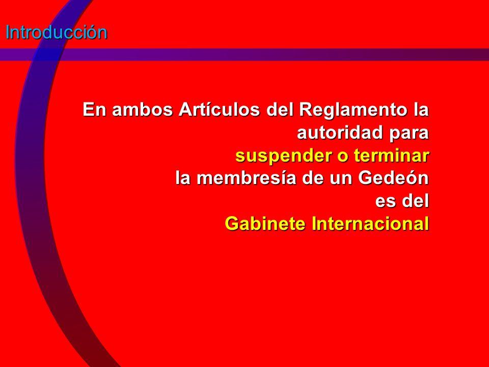 Introducción En ambos Artículos del Reglamento la autoridad para suspender o terminar la membresía de un Gedeón es del Gabinete Internacional.