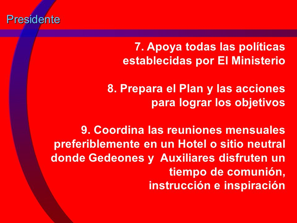 Presidente 7. Apoya todas las políticas establecidas por El Ministerio. 8. Prepara el Plan y las acciones para lograr los objetivos.