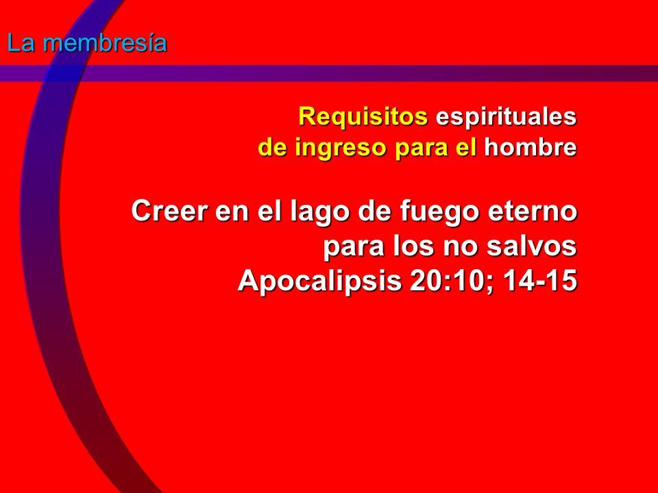 La membresía Requisitos espirituales de ingreso para el hombre Creer en el lago de fuego eterno para los no salvos Apocalipsis 20:10; 14-15.