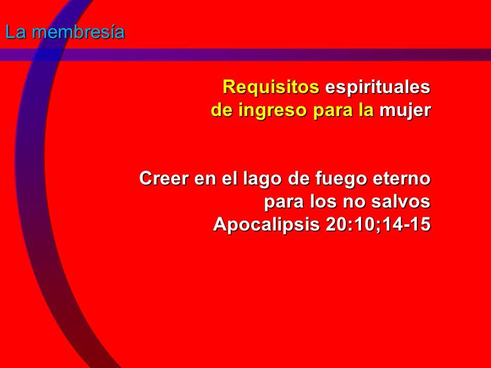 La membresía Requisitos espirituales de ingreso para la mujer Creer en el lago de fuego eterno para los no salvos Apocalipsis 20:10;14-15.