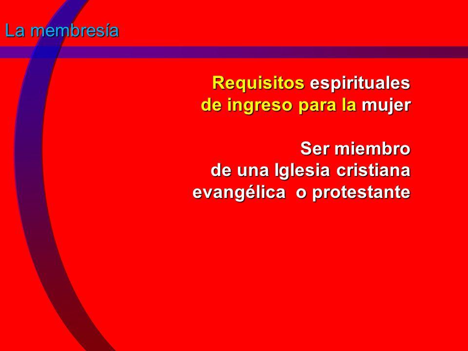 La membresía Requisitos espirituales de ingreso para la mujer Ser miembro de una Iglesia cristiana evangélica o protestante.
