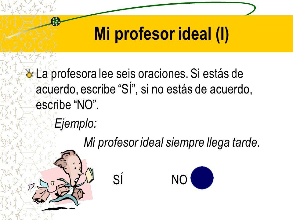 Mi profesor ideal (I) La profesora lee seis oraciones. Si estás de acuerdo, escribe SÍ , si no estás de acuerdo, escribe NO .