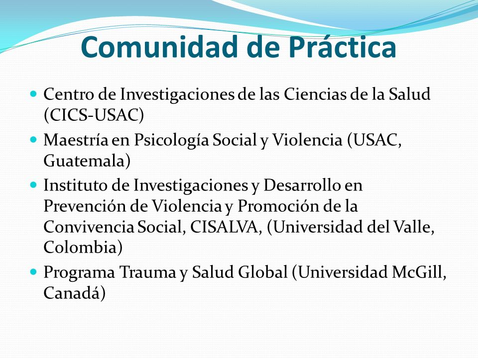 Comunidad de Práctica Centro de Investigaciones de las Ciencias de la Salud (CICS-USAC) Maestría en Psicología Social y Violencia (USAC, Guatemala)