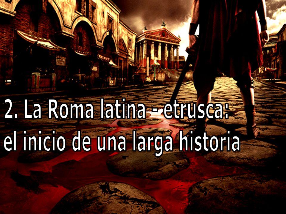 2. La Roma latina - etrusca: