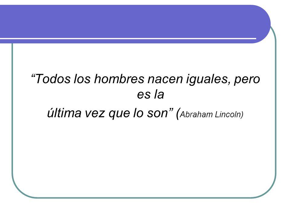 Todos los hombres nacen iguales, pero es la última vez que lo son (Abraham Lincoln)