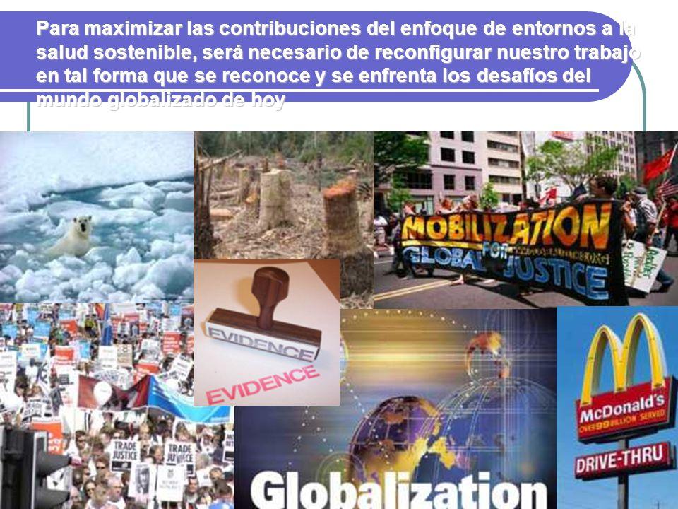 Para maximizar las contribuciones del enfoque de entornos a la salud sostenible, será necesario de reconfigurar nuestro trabajo en tal forma que se reconoce y se enfrenta los desafíos del mundo globalizado de hoy
