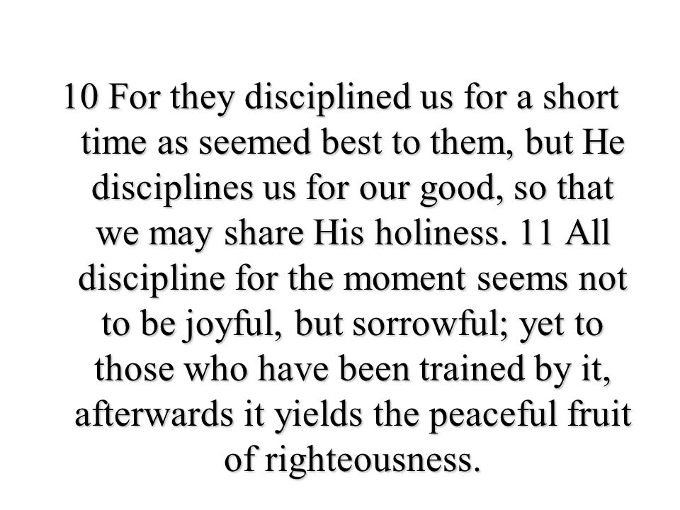10 For they disciplined us for a short time as seemed best to them, but He disciplines us for our good, so that we may share His holiness.