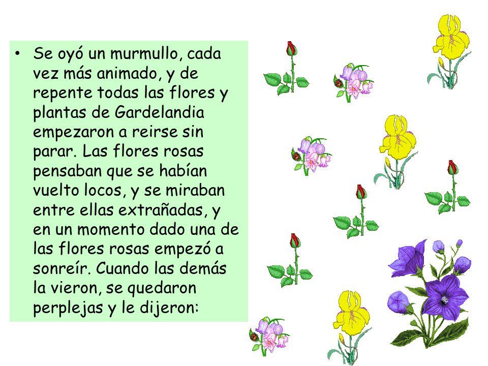 Se oyó un murmullo, cada vez más animado, y de repente todas las flores y plantas de Gardelandia empezaron a reirse sin parar.