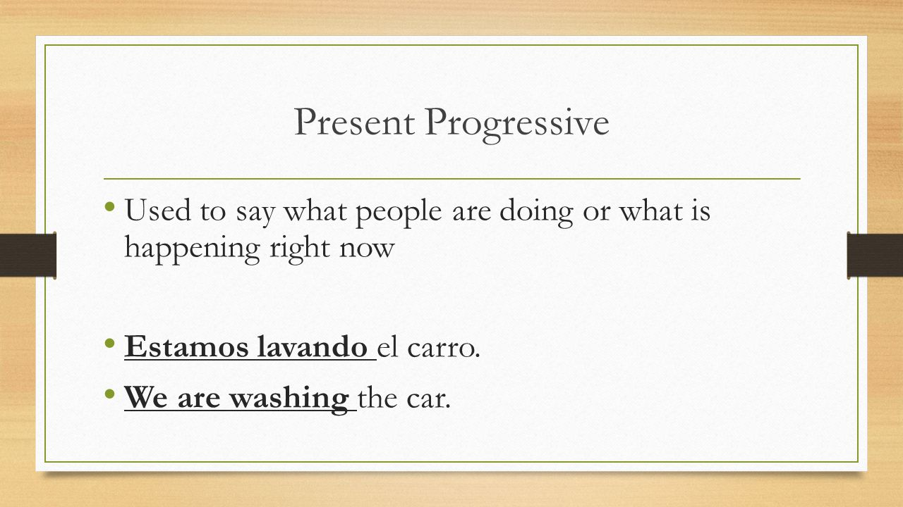 Present Progressive Used to say what people are doing or what is happening right now. Estamos lavando el carro.