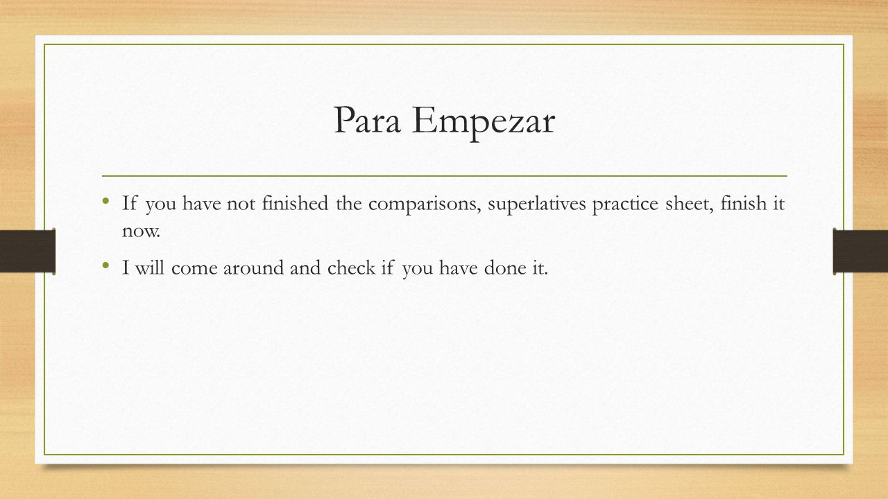 Para Empezar If you have not finished the comparisons, superlatives practice sheet, finish it now.