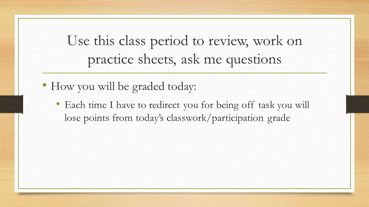 Use this class period to review, work on practice sheets, ask me questions