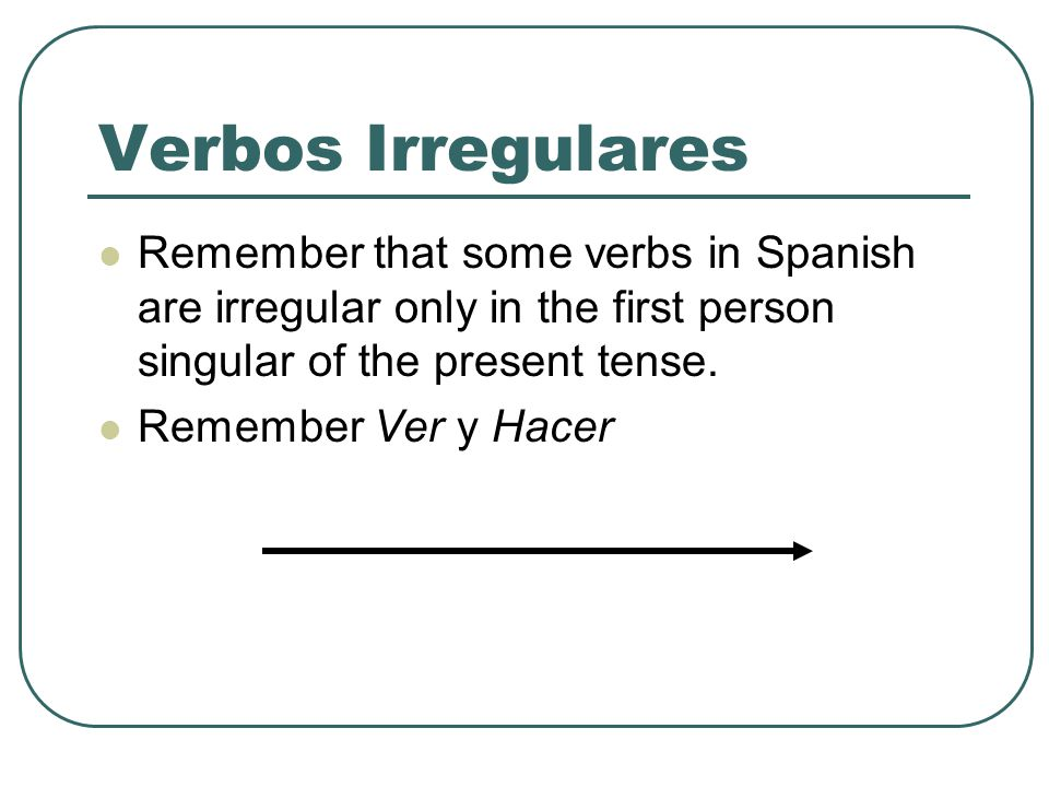 Verbos Irregulares Remember that some verbs in Spanish are irregular only in the first person singular of the present tense.
