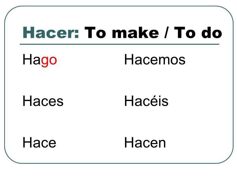 Hacer: To make / To do Hago Haces Hace Hacemos Hacéis Hacen