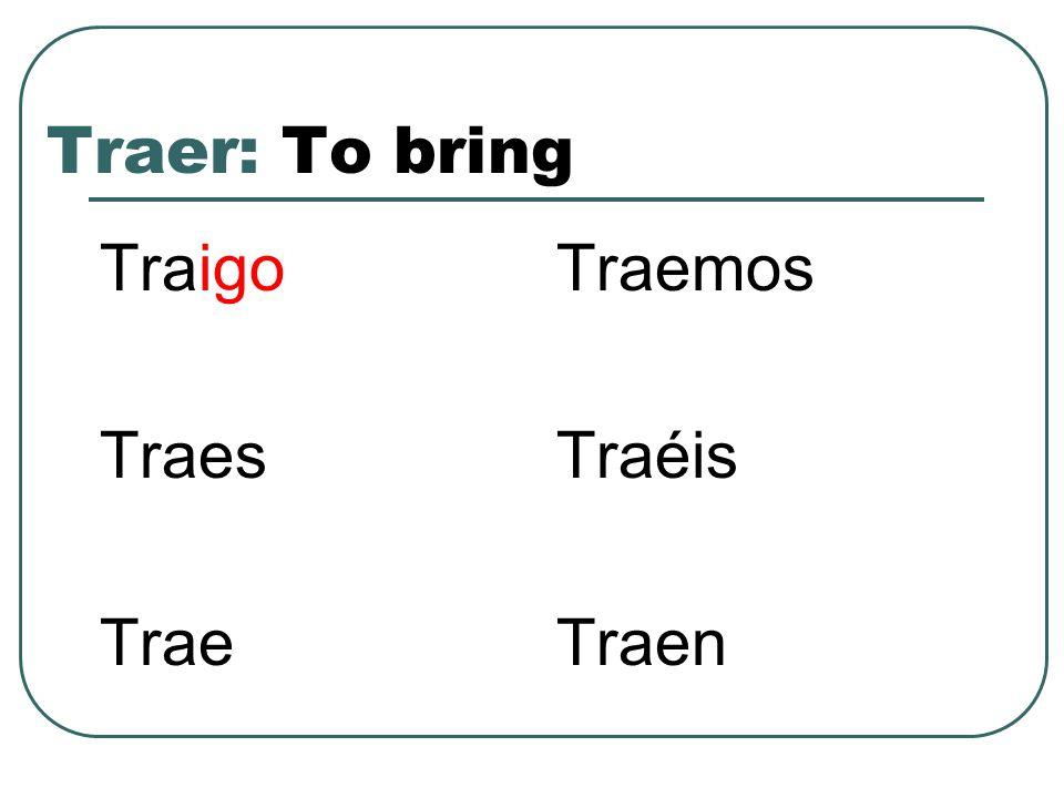 Traer: To bring Traigo Traes Trae Traemos Traéis Traen