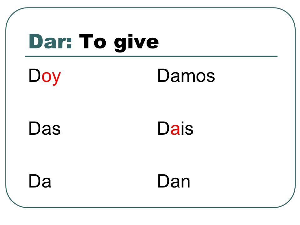 Dar: To give Doy Das Da Damos Dais Dan