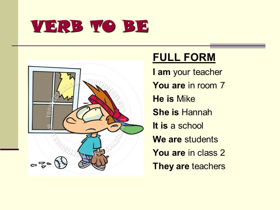 VERB TO BE FULL FORM I am your teacher You are in room 7 He is Mike