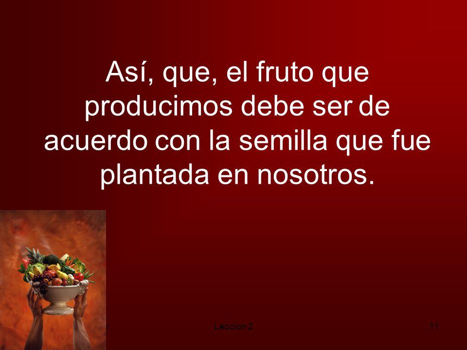 Así, que, el fruto que producimos debe ser de acuerdo con la semilla que fue plantada en nosotros.