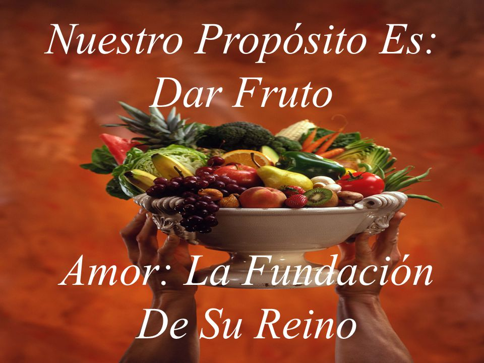 Nuestro Propósito Es: Dar Fruto Amor: La Fundación De Su Reino