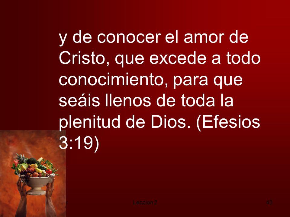 y de conocer el amor de Cristo, que excede a todo conocimiento, para que seáis llenos de toda la plenitud de Dios. (Efesios 3:19)
