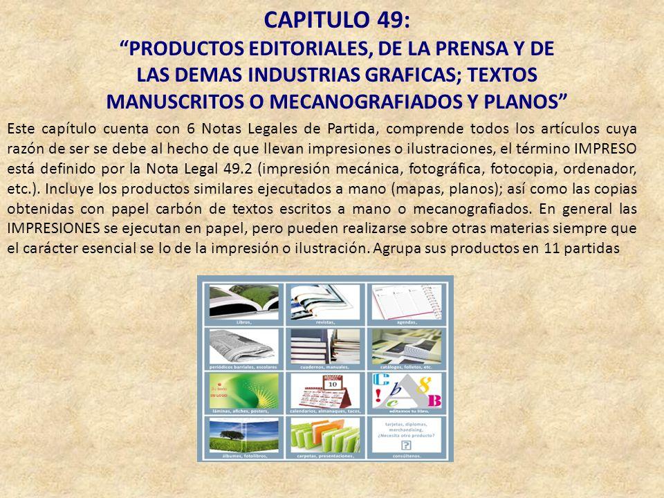 CAPITULO 49: PRODUCTOS EDITORIALES, DE LA PRENSA Y DE LAS DEMAS INDUSTRIAS GRAFICAS; TEXTOS MANUSCRITOS O MECANOGRAFIADOS Y PLANOS