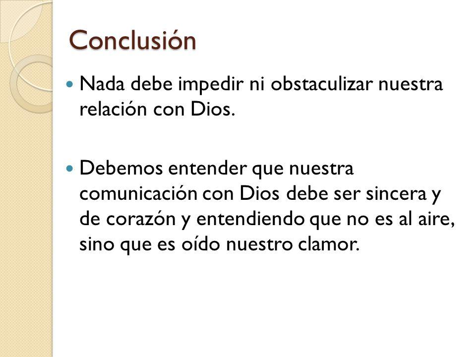 Conclusión Nada debe impedir ni obstaculizar nuestra relación con Dios.