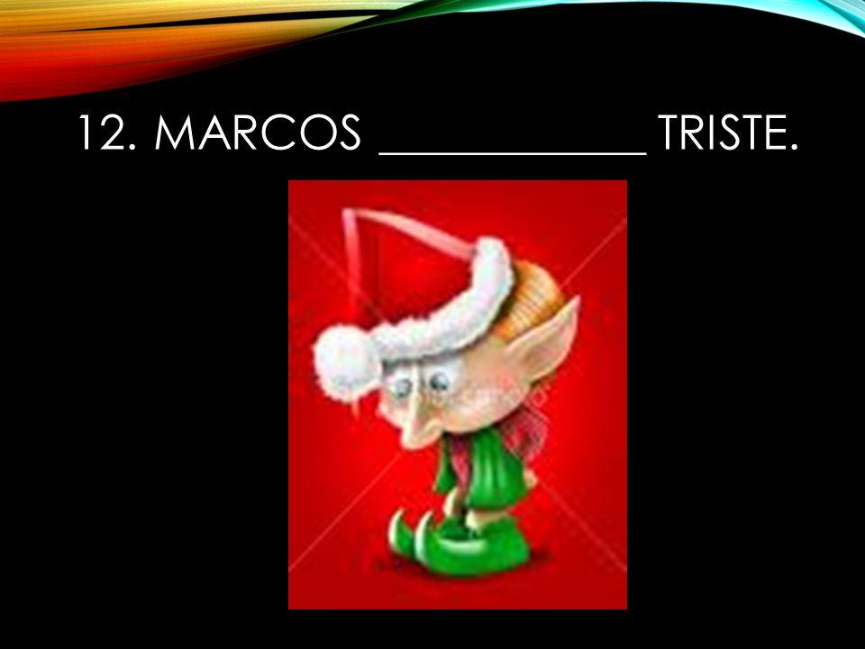 12. Marcos ___________ triste.