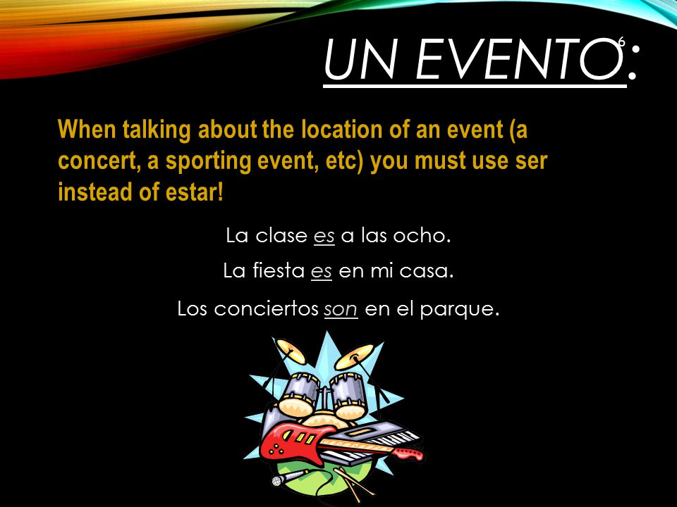 Un Evento: When talking about the location of an event (a concert, a sporting event, etc) you must use ser instead of estar!