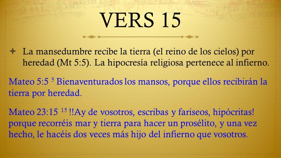 VERS 15 La mansedumbre recibe la tierra (el reino de los cielos) por heredad (Mt 5:5). La hipocresía religiosa pertenece al infierno.