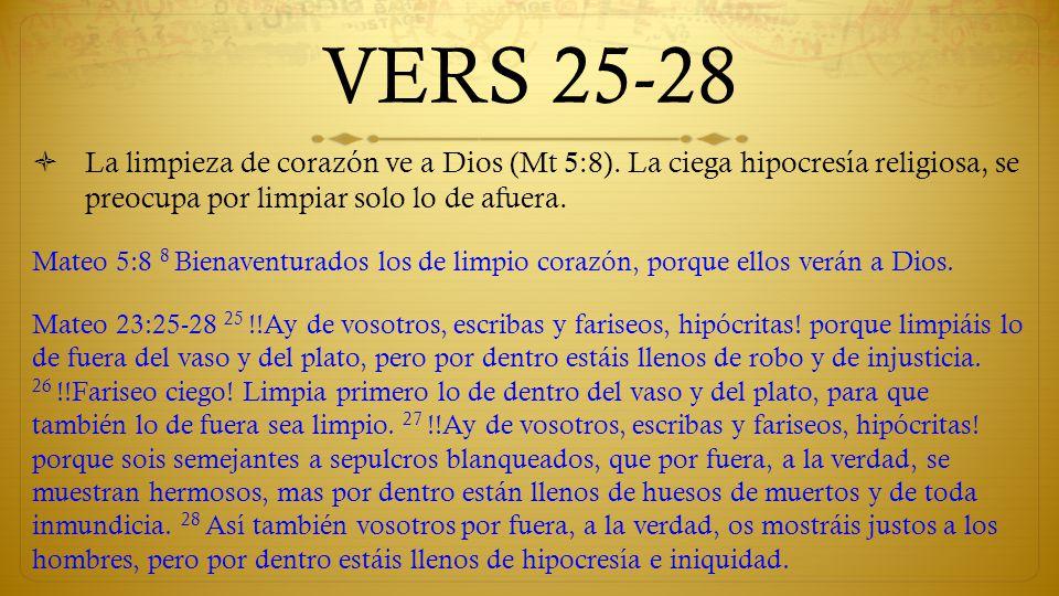 VERS 25-28 La limpieza de corazón ve a Dios (Mt 5:8). La ciega hipocresía religiosa, se preocupa por limpiar solo lo de afuera.