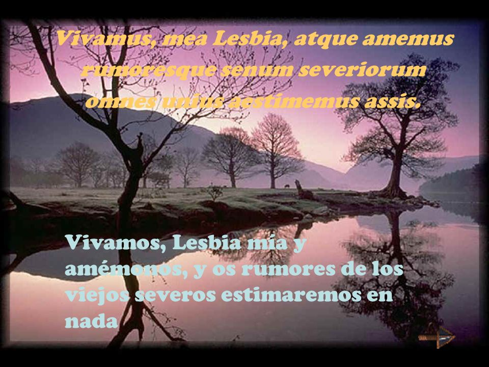 Vivamus, mea Lesbia, atque amemus rumoresque senum severiorum