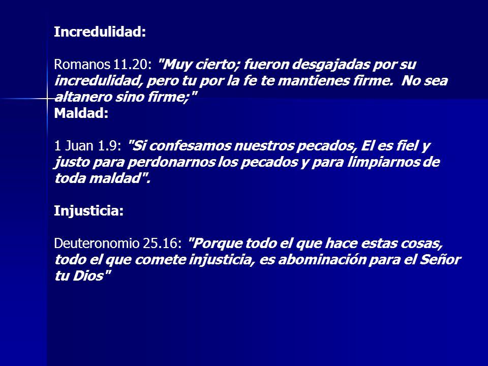 Incredulidad: Romanos 11.20: Muy cierto; fueron desgajadas por su incredulidad, pero tu por la fe te mantienes firme. No sea altanero sino firme;