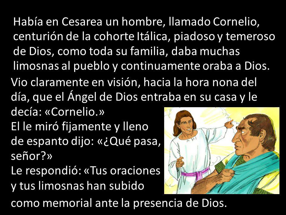 Había en Cesarea un hombre, llamado Cornelio, centurión de la cohorte Itálica, piadoso y temeroso de Dios, como toda su familia, daba muchas limosnas al pueblo y continuamente oraba a Dios.