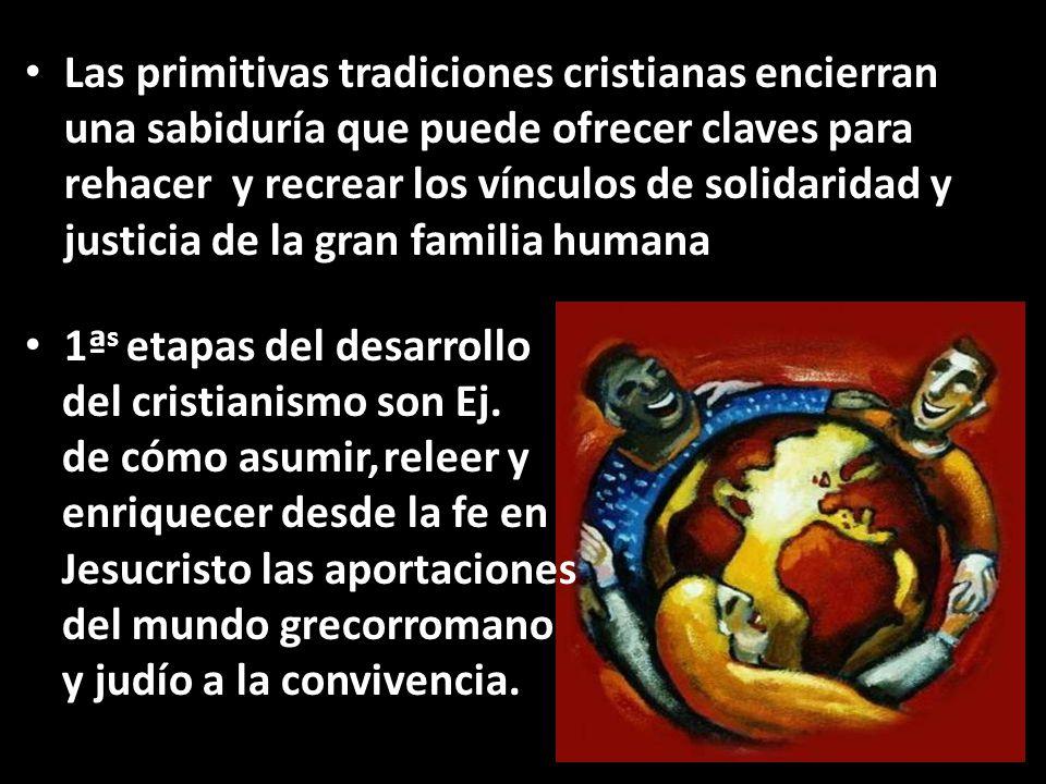 Las primitivas tradiciones cristianas encierran una sabiduría que puede ofrecer claves para rehacer y recrear los vínculos de solidaridad y justicia de la gran familia humana