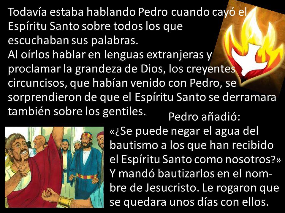Todavía estaba hablando Pedro cuando cayó el Espíritu Santo sobre todos los que escuchaban sus palabras.