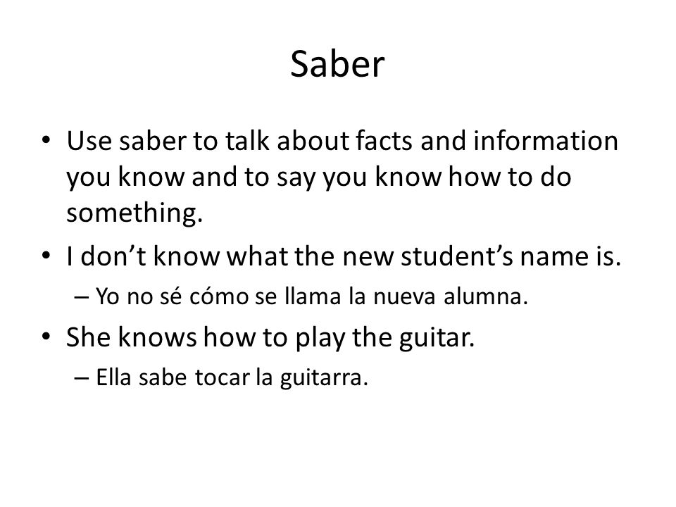 Saber Use saber to talk about facts and information you know and to say you know how to do something.