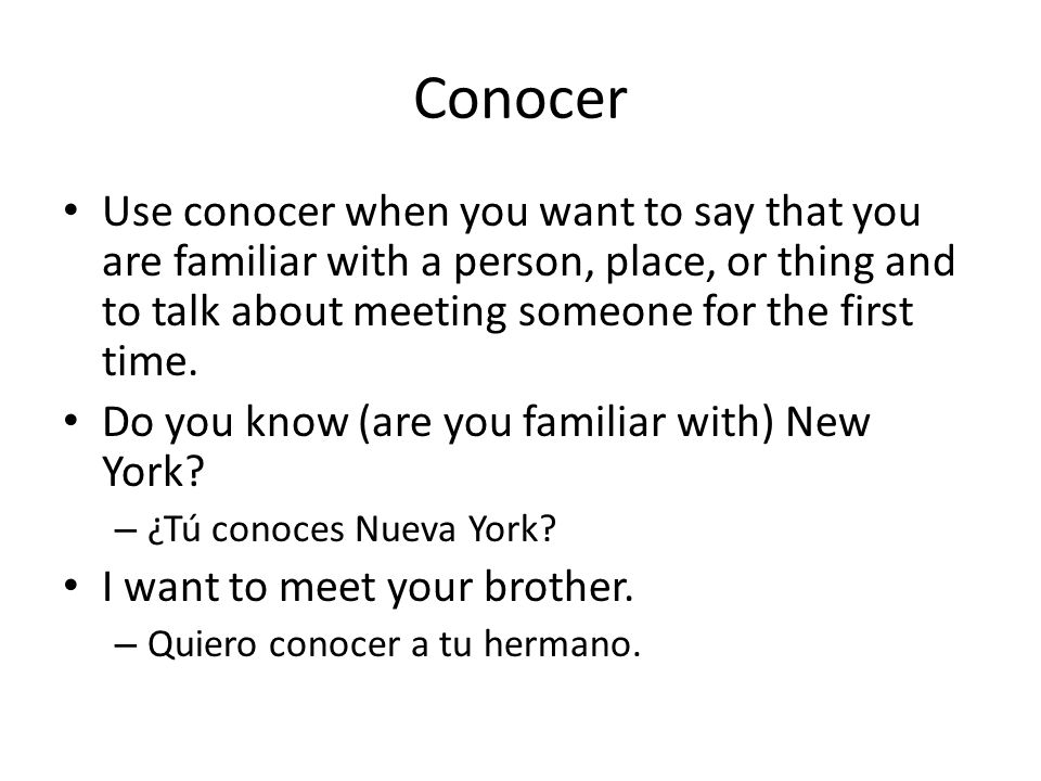 Conocer Use conocer when you want to say that you are familiar with a person, place, or thing and to talk about meeting someone for the first time.