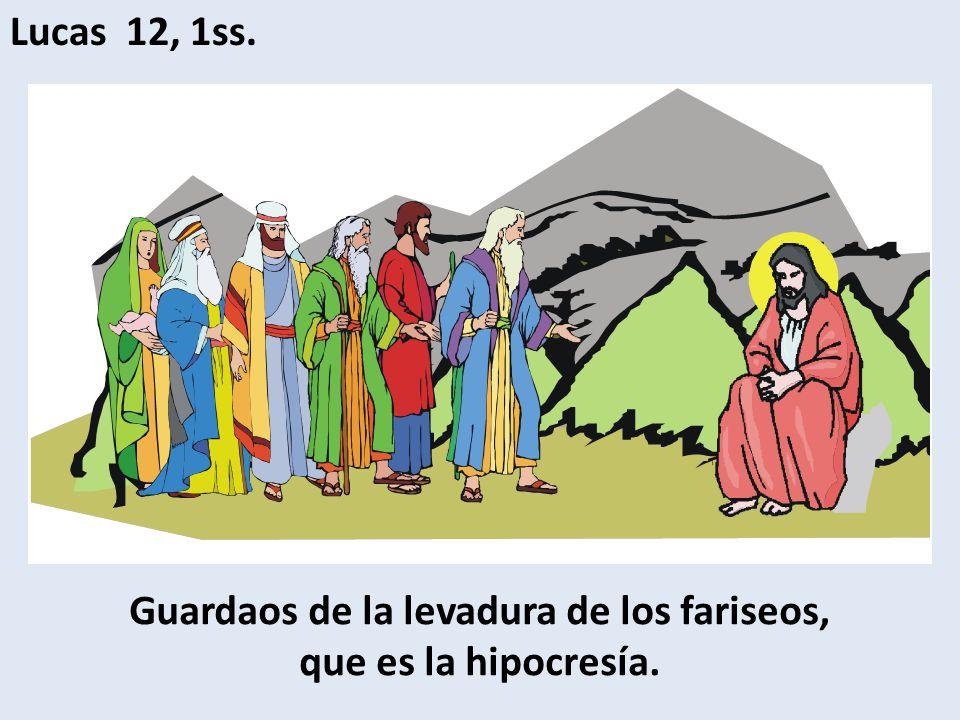 Guardaos de la levadura de los fariseos, que es la hipocresía.