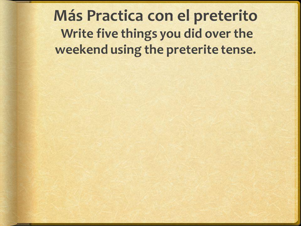 Más Practica con el preterito Write five things you did over the weekend using the preterite tense.