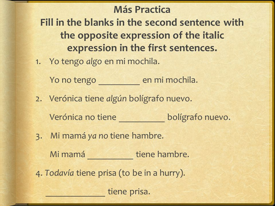 Más Practica Fill in the blanks in the second sentence with the opposite expression of the italic expression in the first sentences.