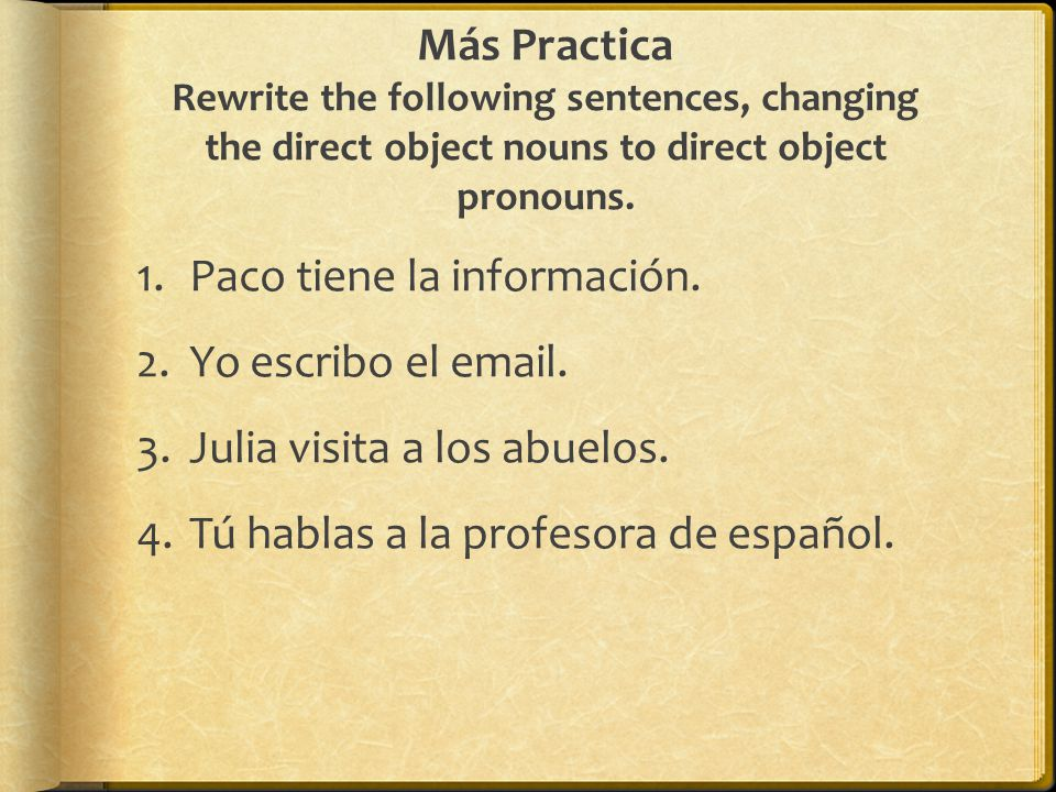 Más Practica Rewrite the following sentences, changing the direct object nouns to direct object pronouns.