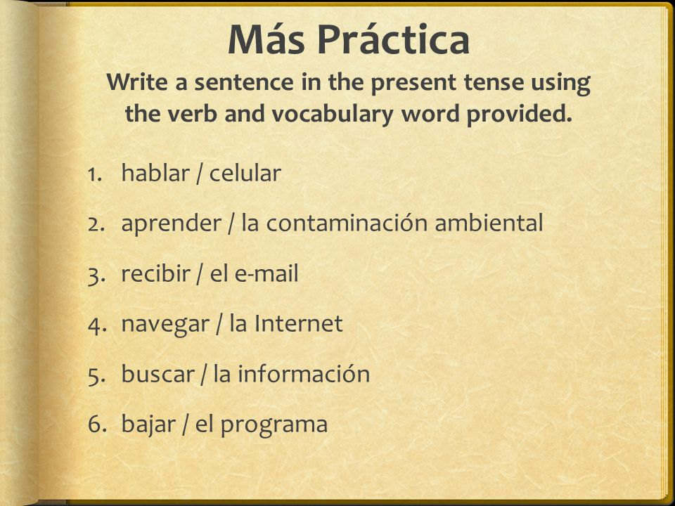 Más Práctica Write a sentence in the present tense using the verb and vocabulary word provided.