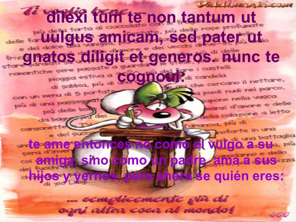 dilexi tum te non tantum ut uulgus amicam, sed pater ut gnatos diligit et generos. nunc te cognoui: