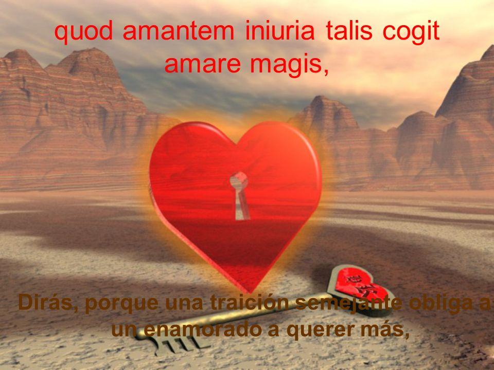 quod amantem iniuria talis cogit amare magis,
