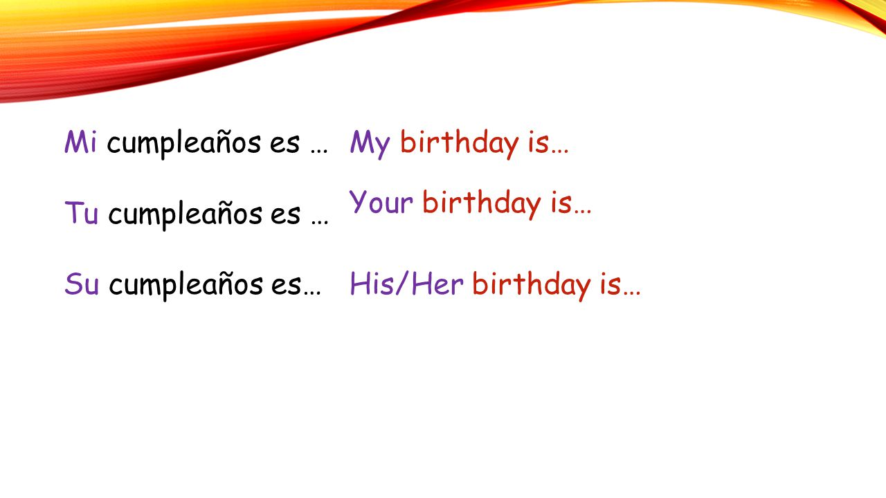 Mi cumpleaños es … Tu cumpleaños es … Su cumpleaños es… My birthday is… Your birthday is… His/Her birthday is…