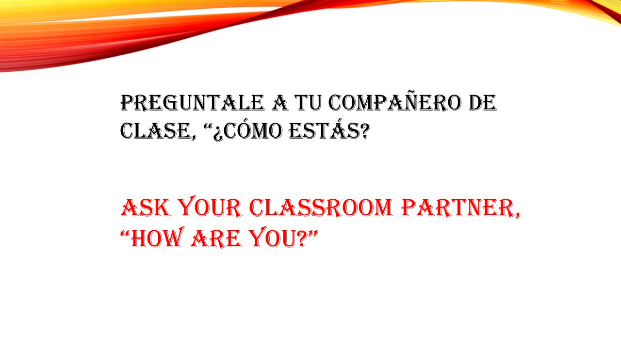 Ask your classroom partner, HOW ARE YOU