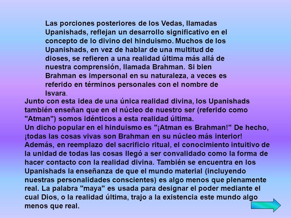 Las porciones posteriores de los Vedas, llamadas Upanishads, reflejan un desarrollo significativo en el concepto de lo divino del hinduismo. Muchos de los Upanishads, en vez de hablar de una multitud de dioses, se refieren a una realidad última más allá de nuestra comprensión, llamada Brahman. Si bien Brahman es impersonal en su naturaleza, a veces es referido en términos personales con el nombre de Isvara.