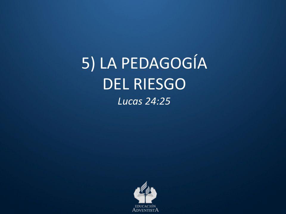5) LA PEDAGOGÍA DEL RIESGO Lucas 24:25
