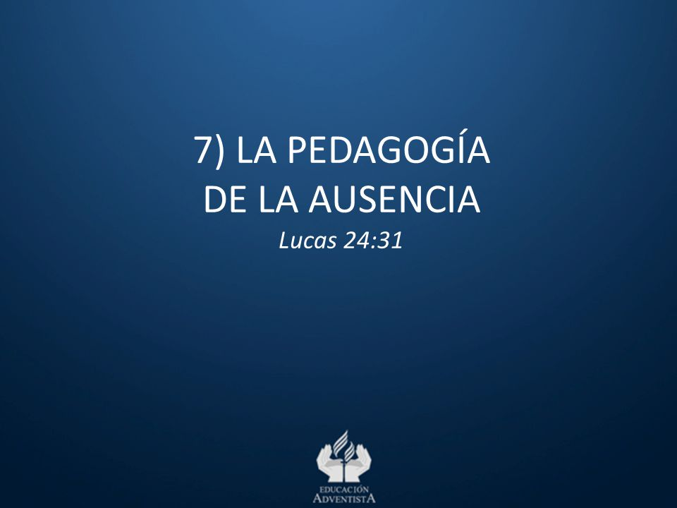 7) LA PEDAGOGÍA DE LA AUSENCIA Lucas 24:31