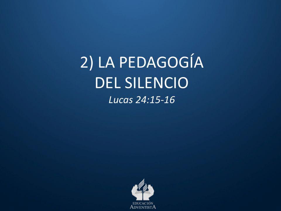 2) LA PEDAGOGÍA DEL SILENCIO Lucas 24:15-16